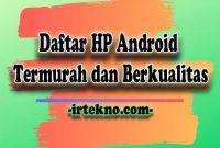 Daftar HP Android termurah dan Berkualitas