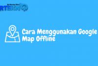 Cara Menggunakan Google Map Offline